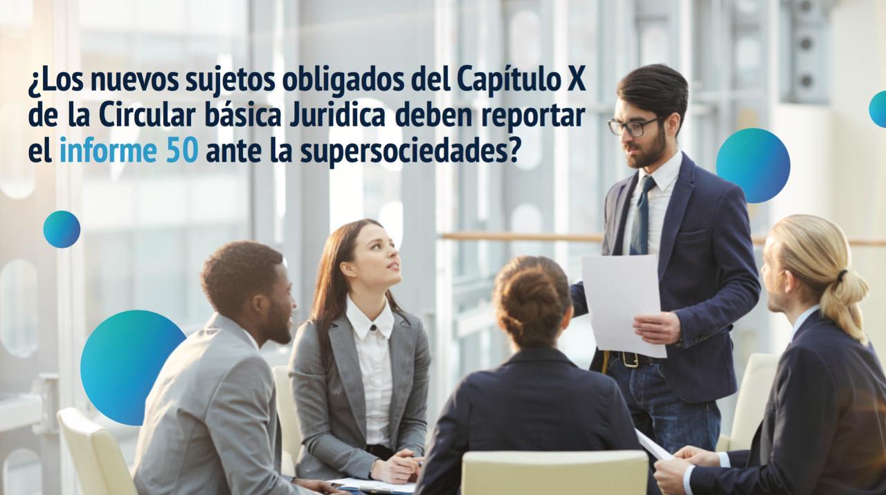 ¿Los nuevos sujetos obligados del Capítulo X de la Circular básica Juridica deben reportar el informe 50 ante la supersociedades?