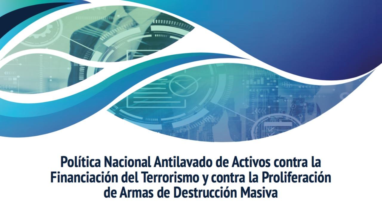 Política Nacional Antilavado de Activos contra la Financiación del Terrorismo y contra la Proliferación de Armas de Destrucción Masiva
